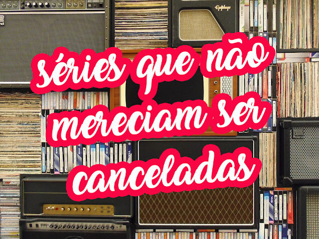 7 Séries Que Não Mereciam ser Canceladas