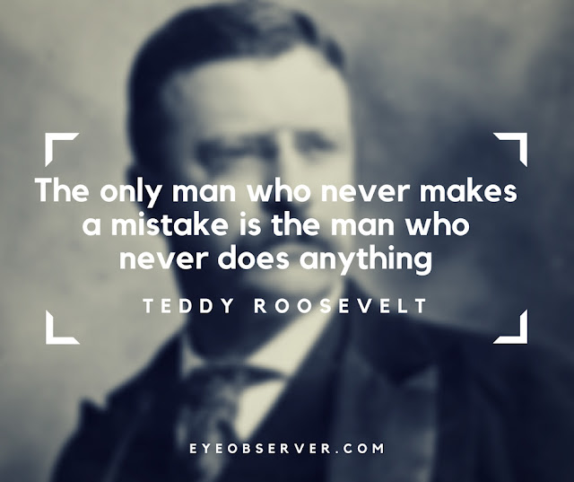 Teddy Roosevelt Quotes The only man who never makes a mistake is the man who never does anything