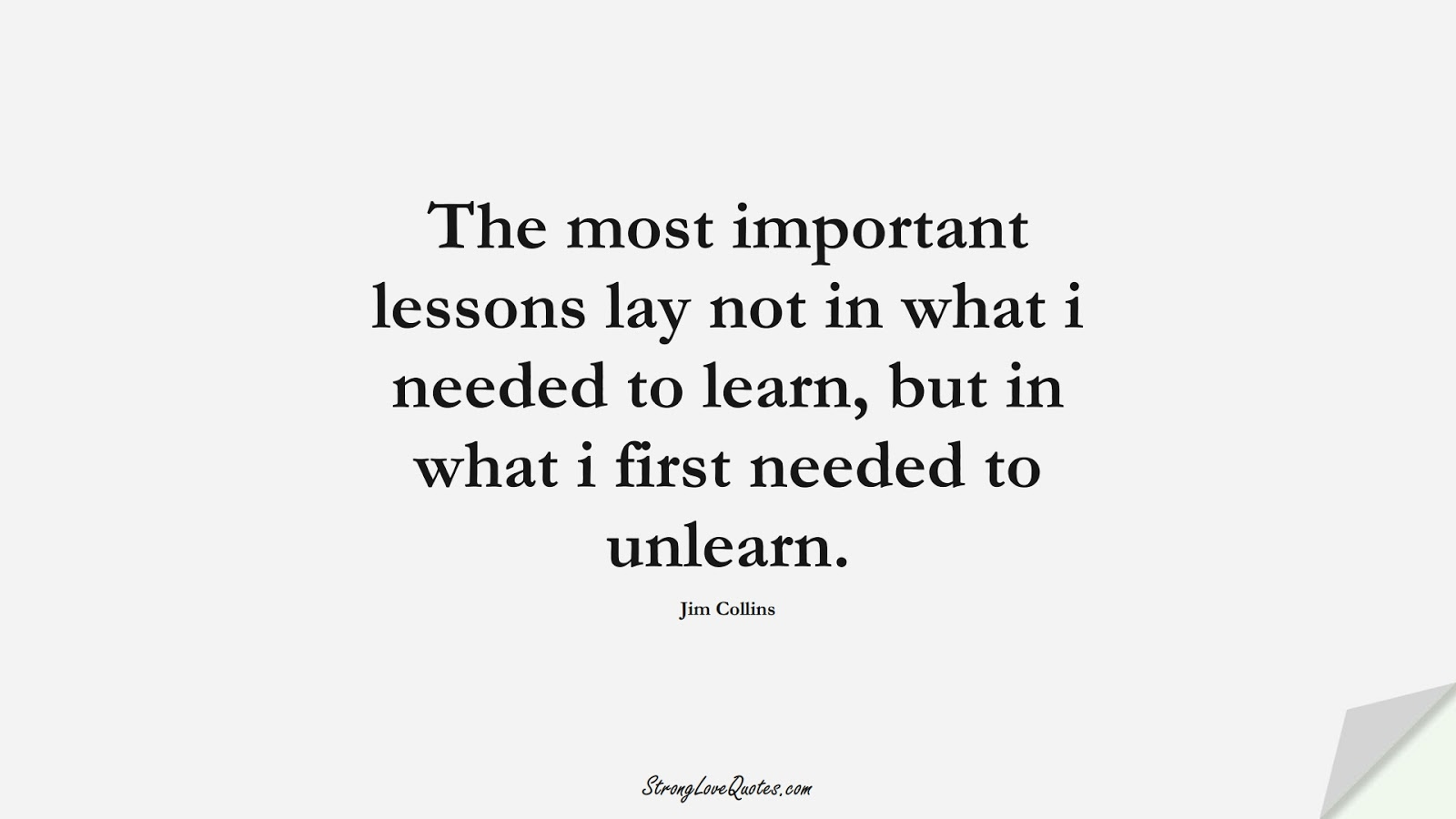 The most important lessons lay not in what i needed to learn, but in what i first needed to unlearn. (Jim Collins);  #EducationQuotes