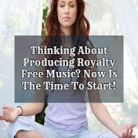 Thinking About Producing Royalty Free Music? Now Is The Time To Start!