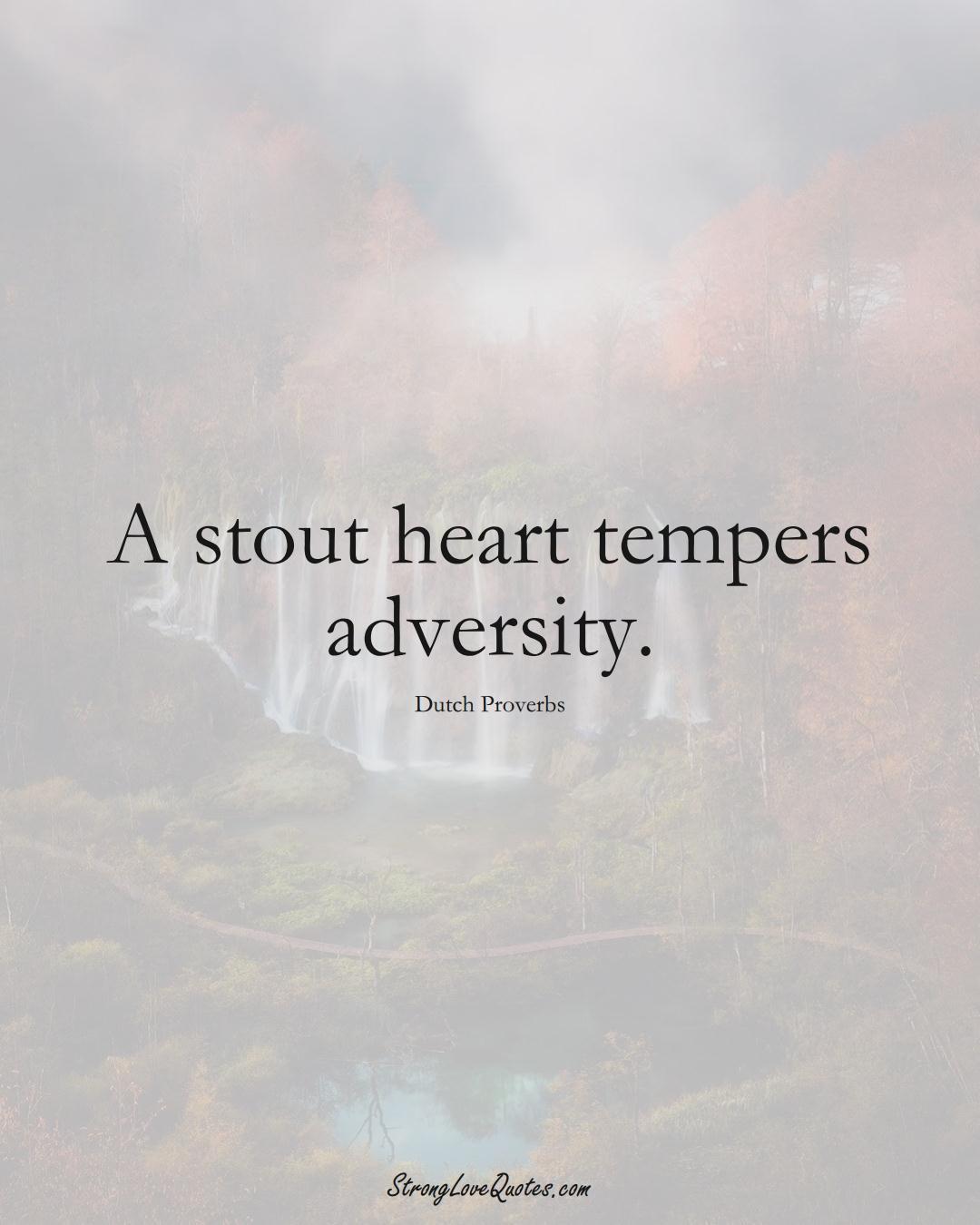 A stout heart tempers adversity. (Dutch Sayings);  #EuropeanSayings