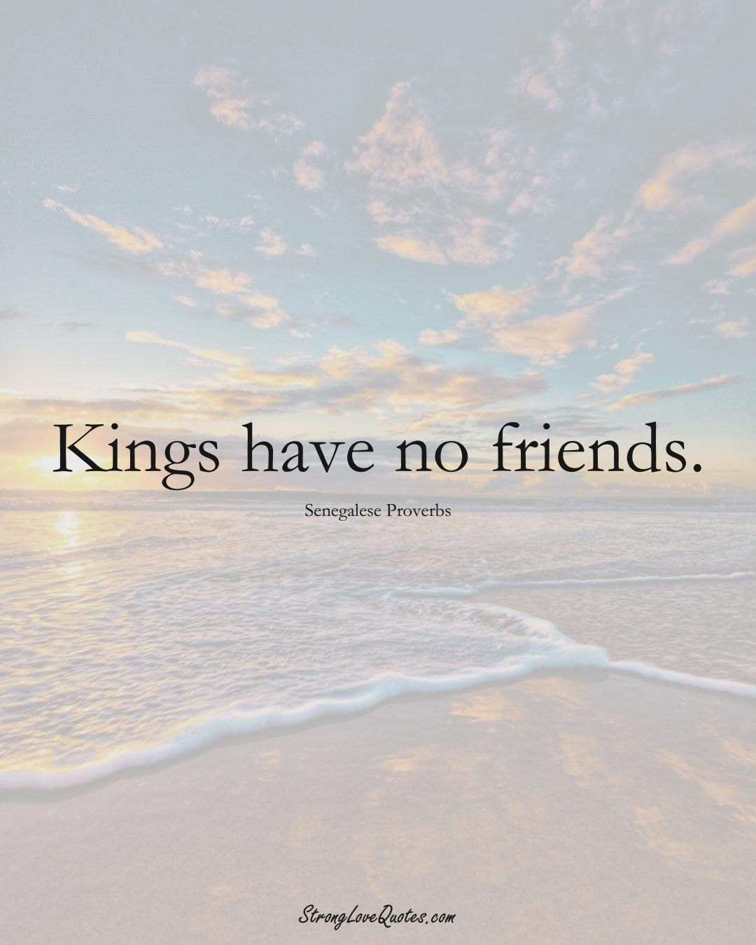 Kings have no friends. (Senegalese Sayings);  #AfricanSayings