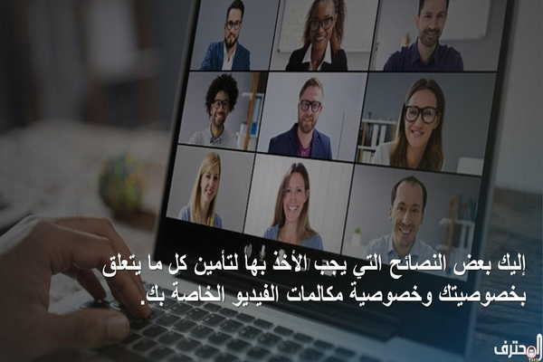 إليك بعض النصائح التي يجب الأخذ بها لتأمين كل ما يتعلق بخصوصيتك وخصوصية مكالمات الفيديو الخاصة بك.