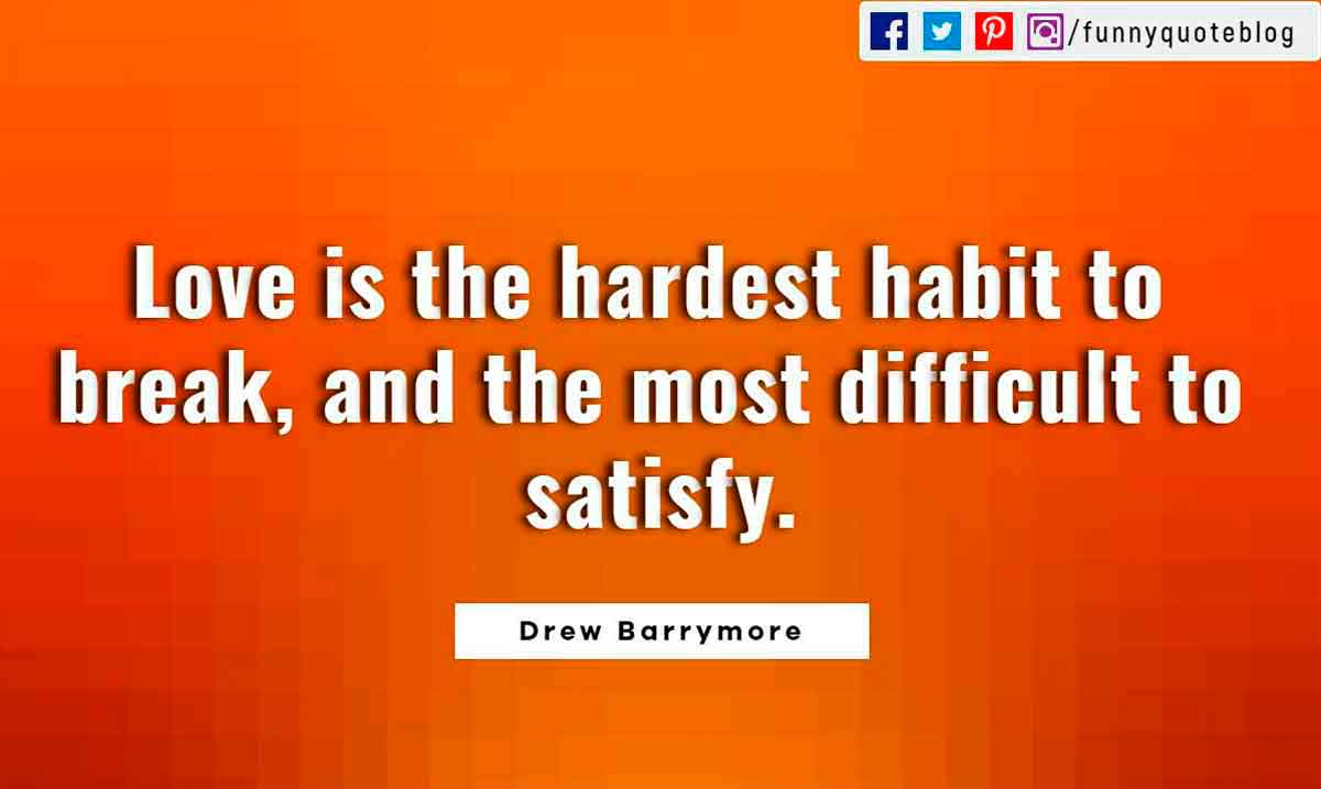 Heartbroken Quotes, Love is the hardest habit to break, and the most difficult to satisfy. ― Drew Barrymore Quote