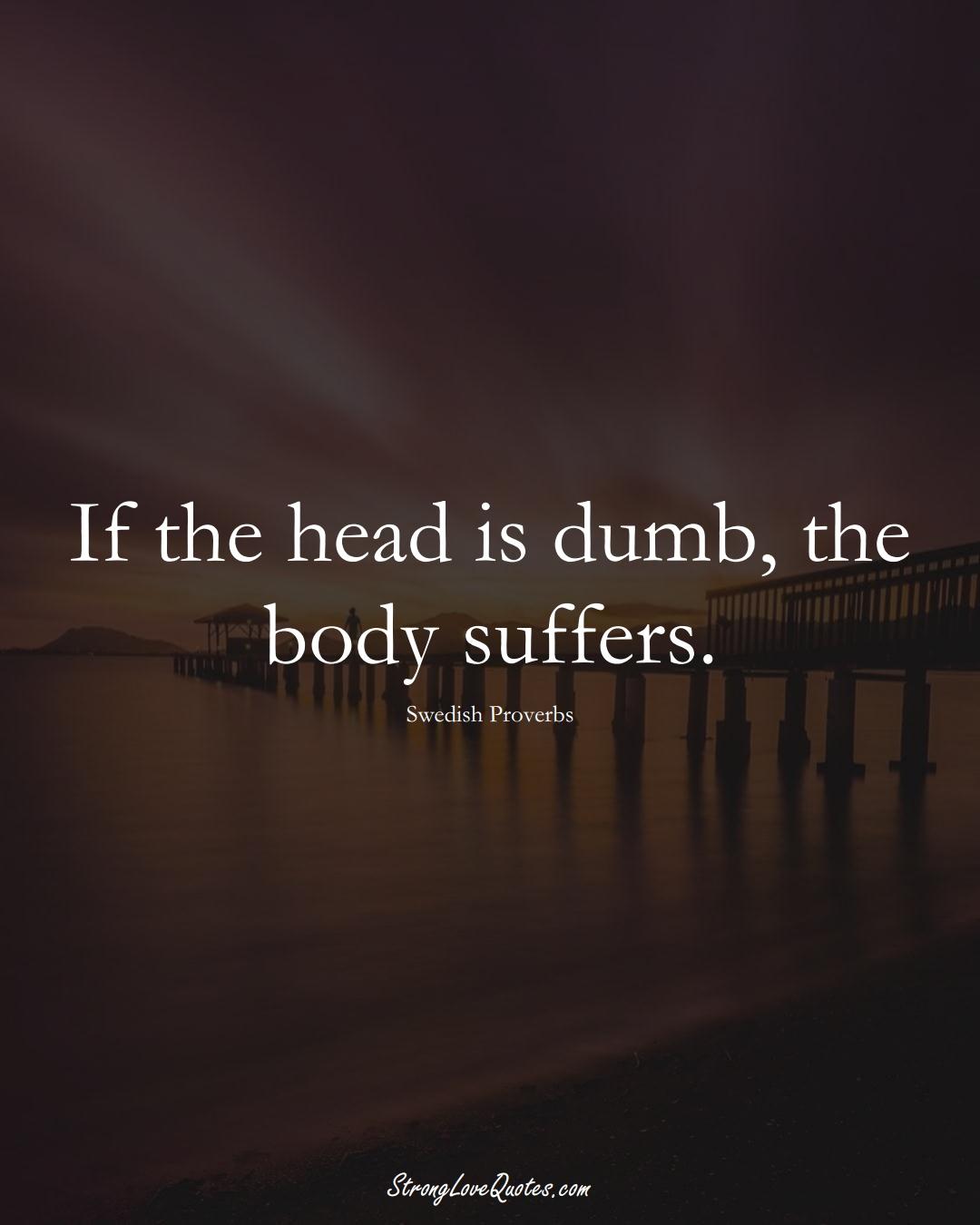 If the head is dumb, the body suffers. (Swedish Sayings);  #EuropeanSayings