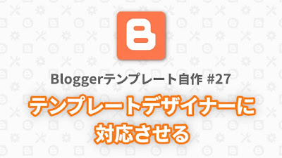 Bloggerテンプレート自作 #27:テーマデザイナーに対応させる