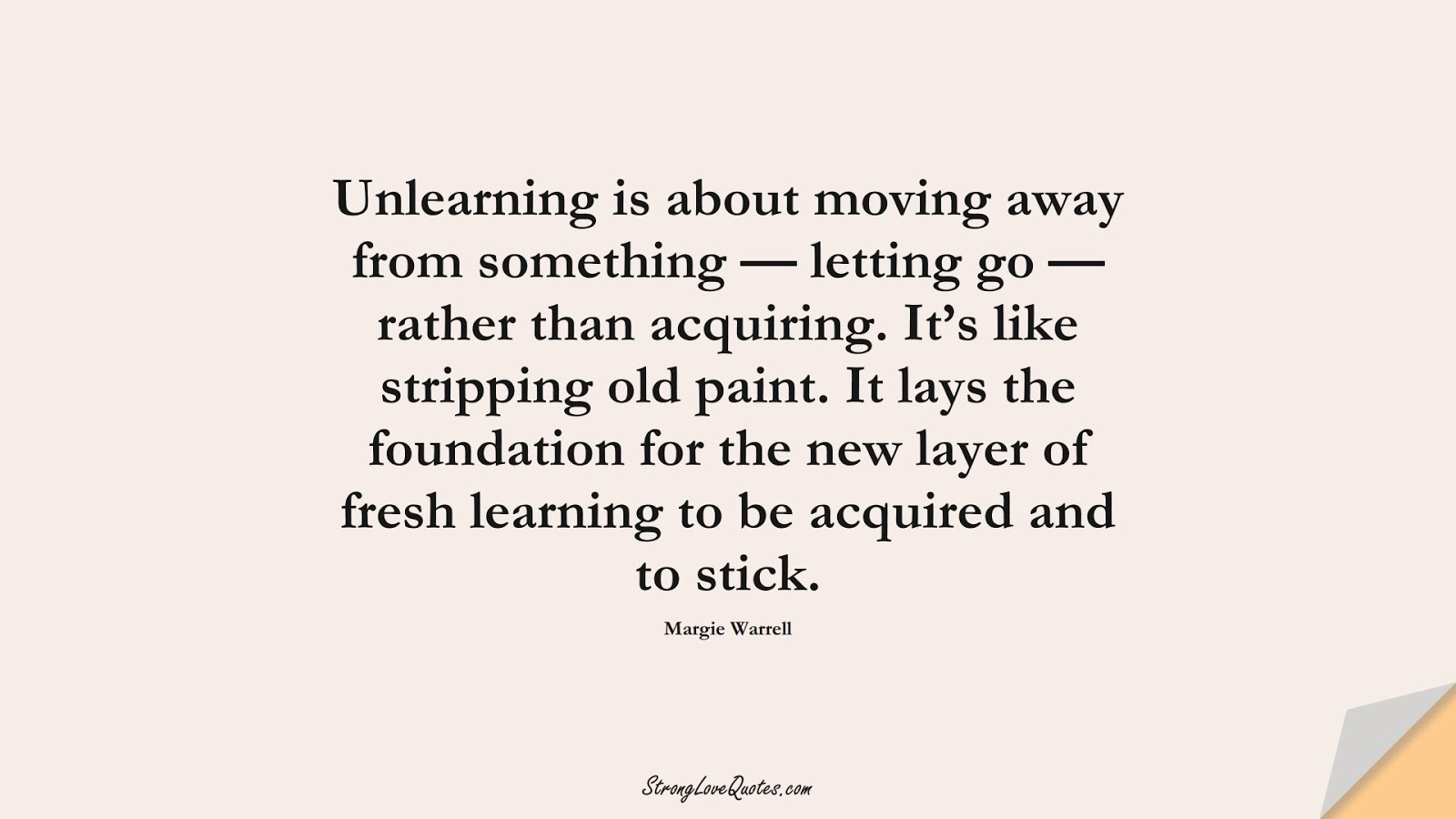 Unlearning is about moving away from something — letting go — rather than acquiring. It's like stripping old paint. It lays the foundation for the new layer of fresh learning to be acquired and to stick. (Margie Warrell);  #EducationQuotes