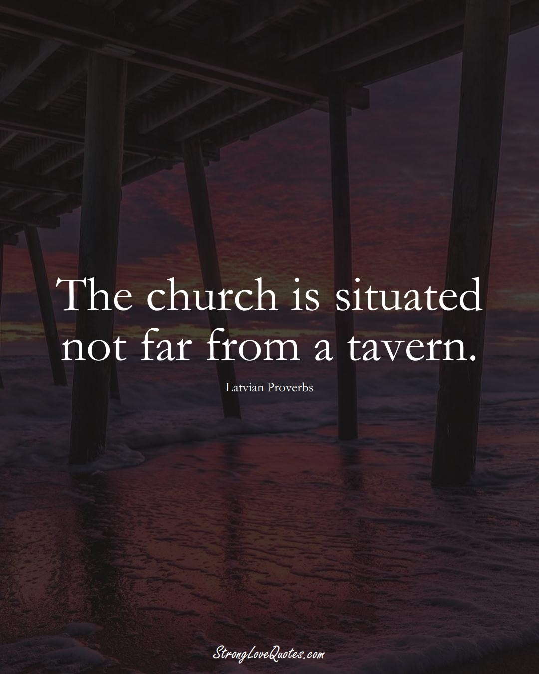 The church is situated not far from a tavern. (Latvian Sayings);  #EuropeanSayings