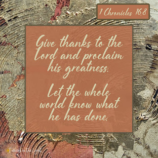 Give thanks to the Lord and proclaim his greatness. Let the whole world know what he has done.