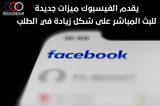 يقدم الفيسبوك ميزات جديدة للبث المباشر على شكل زيادة في الطلب