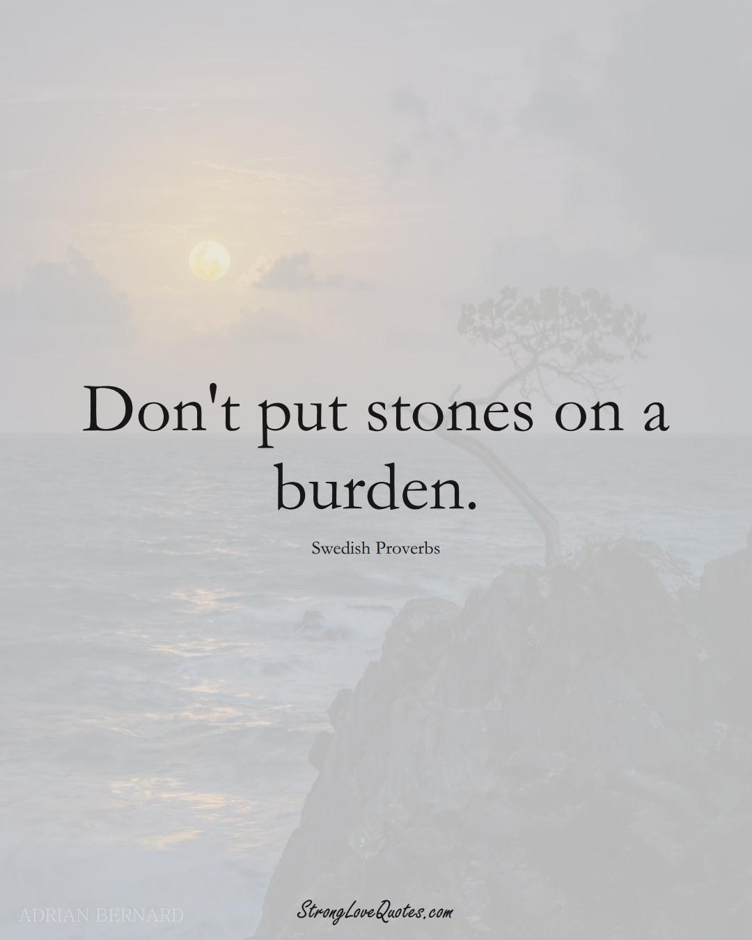 Don't put stones on a burden. (Swedish Sayings);  #EuropeanSayings