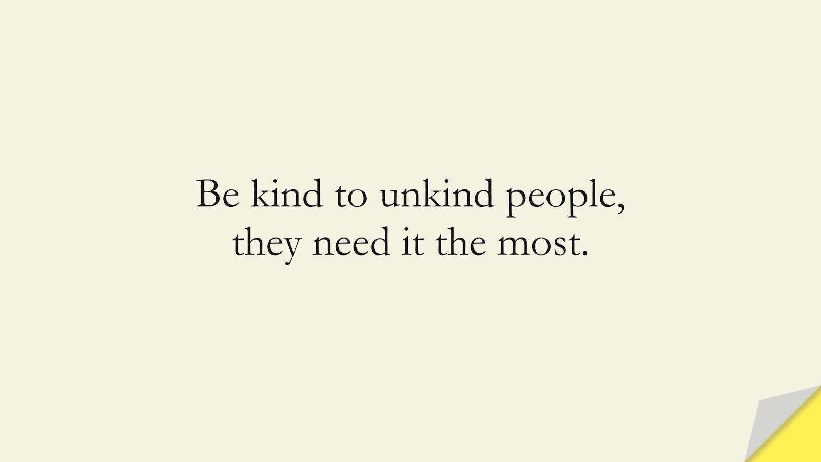 Be kind to unkind people, they need it the most.FALSE