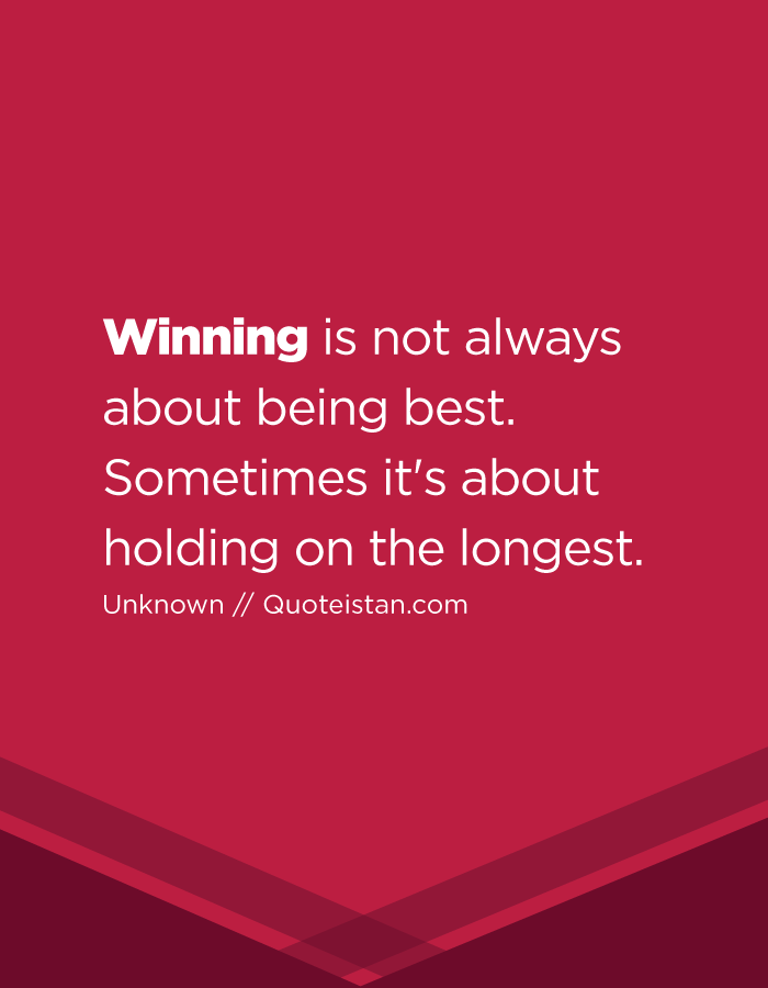 Winning is not always about being best. Sometimes it's about holding on the longest.