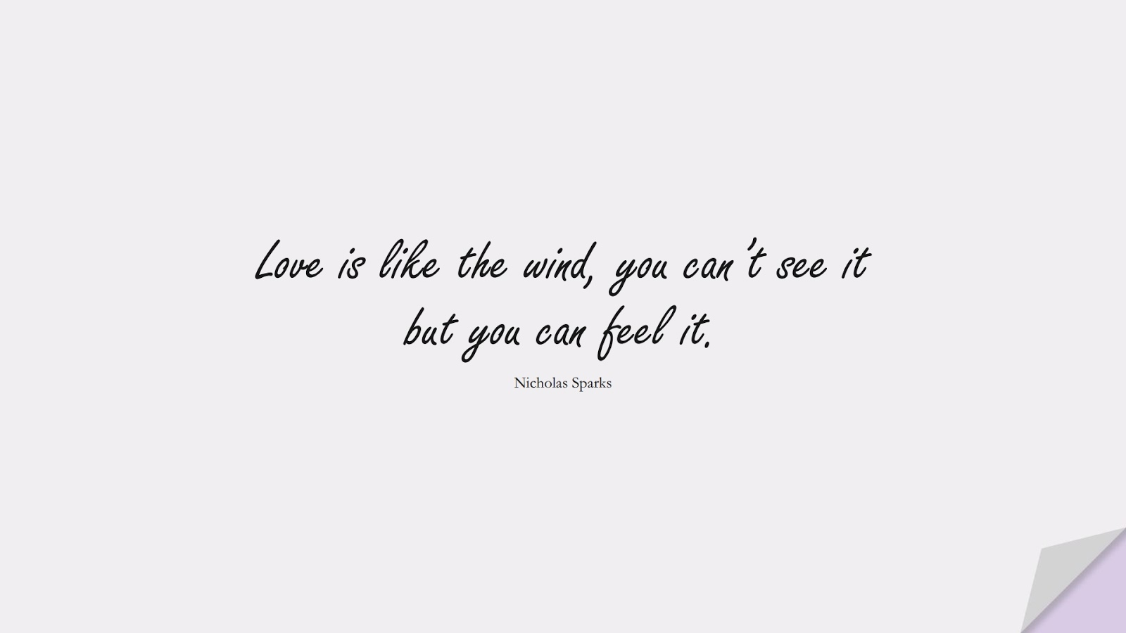 Love is like the wind, you can't see it but you can feel it. (Nicholas Sparks);  #LoveQuotes