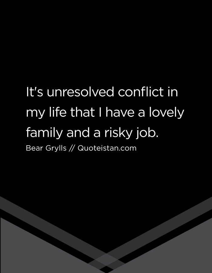 It's unresolved conflict in my life that I have a lovely family and a risky job.