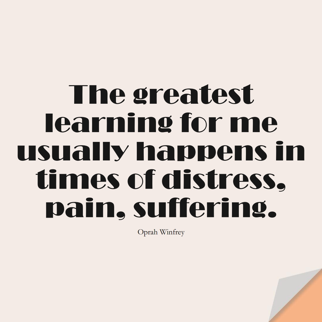 The greatest learning for me usually happens in times of distress, pain, suffering. (Oprah Winfrey);  #LearningQuotes