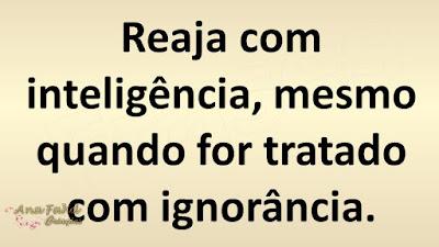 Reaja com inteligência, mesmo quando for tratado com ignorância.