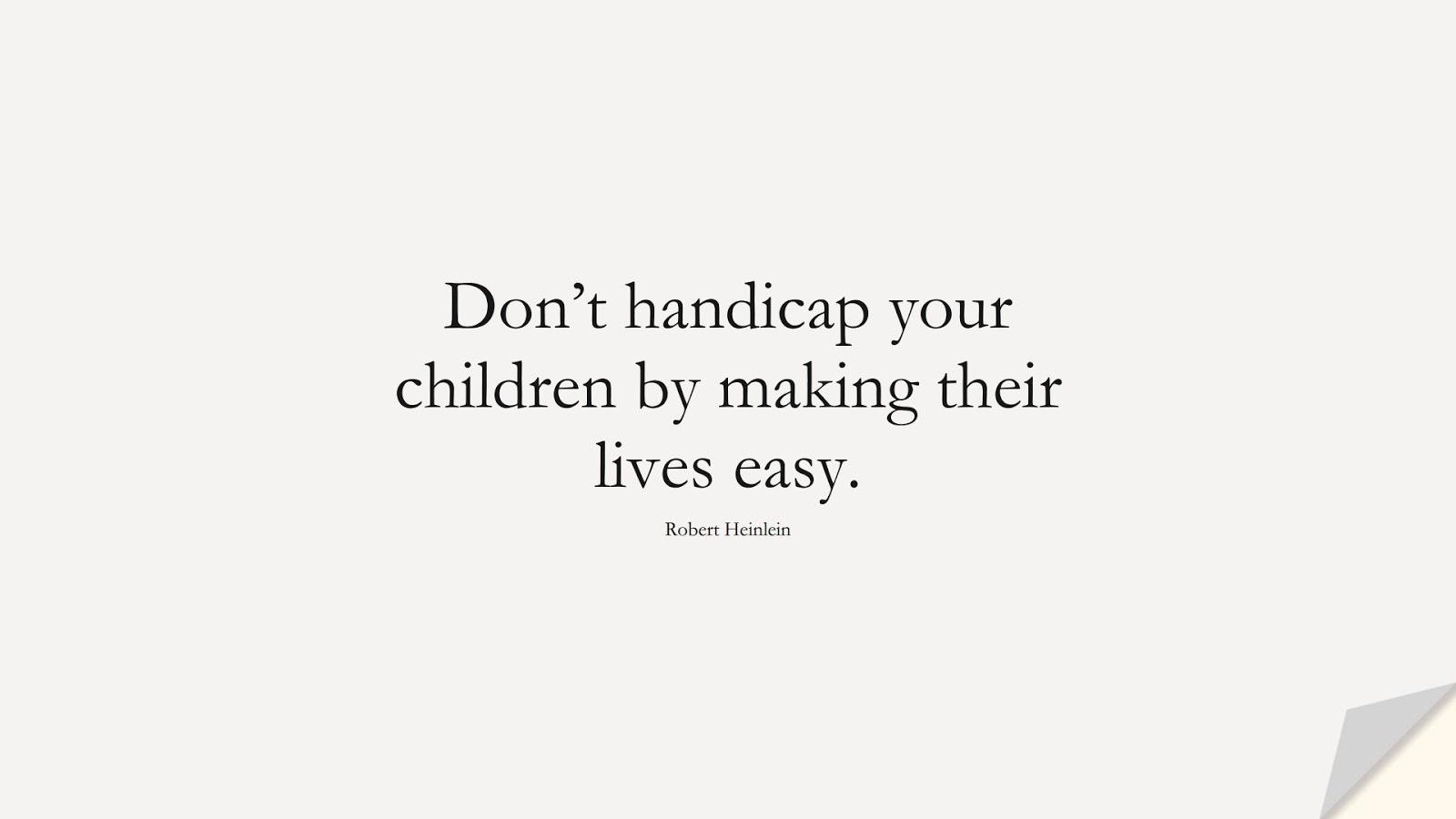 Don't handicap your children by making their lives easy. (Robert Heinlein);  #BestQuotes