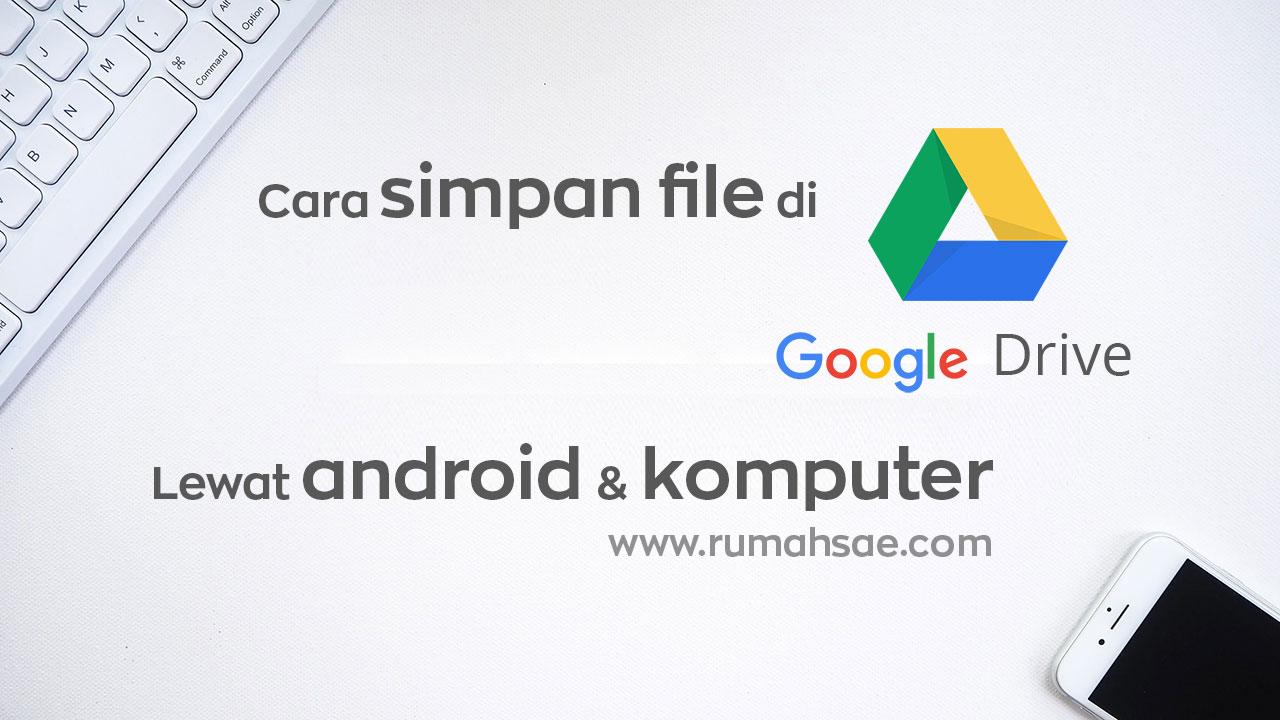 Cara Simpan File di Google Drive Lewat Andoid dan Komputer