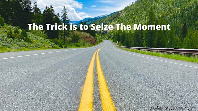 The Trick is to Seize The Moment - EasyMakeWealth.com