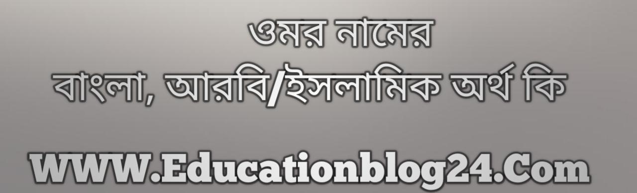 Omar name meaning in Bengali, ওমর নামের অর্থ কি, ওমর নামের বাংলা অর্থ কি, ওমর নামের ইসলামিক অর্থ কি, ওমর কি ইসলামিক /আরবি নাম