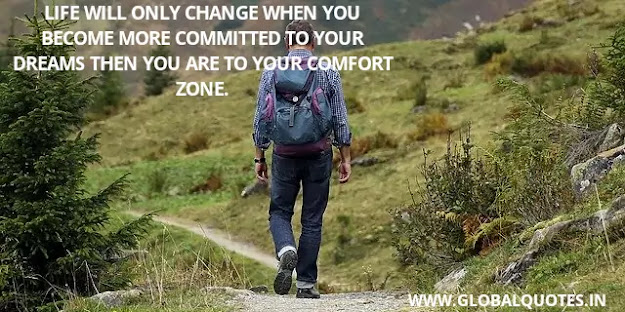 Life will only change when you become more committed to your dreams then you are to your comfort zone