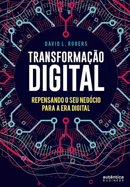 Transformação Digital repensando o seu negócio para a era digital - David L. Rogers