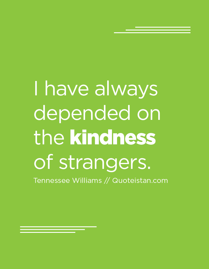 I have always depended on the kindness of strangers.