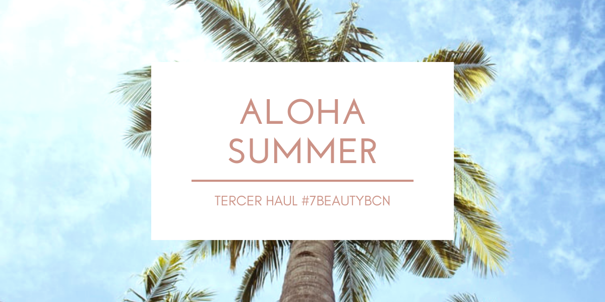 ALOHA SUMMER, TERCER HAUL #7BEAUTYBCN