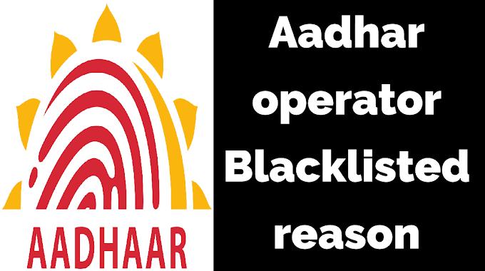 Aadhar operator Blacklisted reason- आधार ऑपरेटर ब्लैकलिस्टेड किस कारन होता है ?