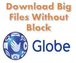 Download, big files, 1Gb, 2GB, 3GB, TM, Globe, No Block