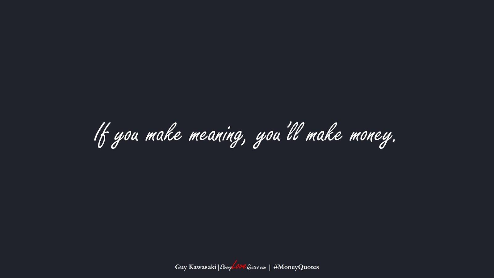 If you make meaning, you'll make money. (Guy Kawasaki);  #MoneyQuotes