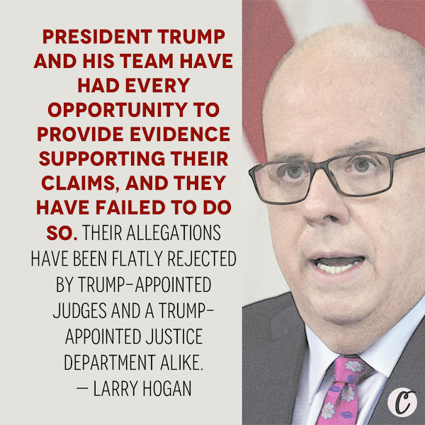 President Trump and his team have had every opportunity to provide evidence supporting their claims, and they have failed to do so. Their allegations have been flatly rejected by Trump-appointed judges and a Trump-appointed Justice Department alike. — Maryland Gov. Larry Hogan, a Republican