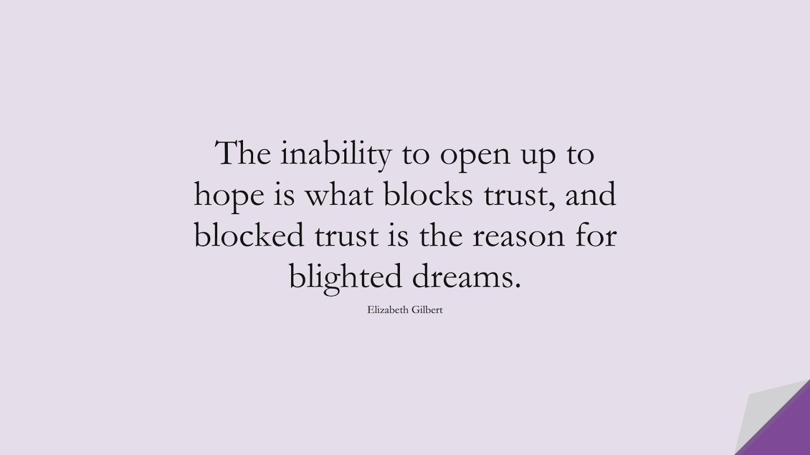 The inability to open up to hope is what blocks trust, and blocked trust is the reason for blighted dreams. (Elizabeth Gilbert);  #HopeQuotes