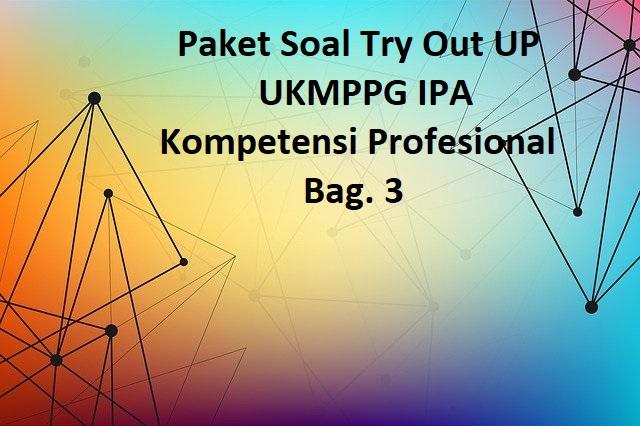 Paket Soal Try Out UP UKMPPG IPA Kompetensi Profesional Bag. 3