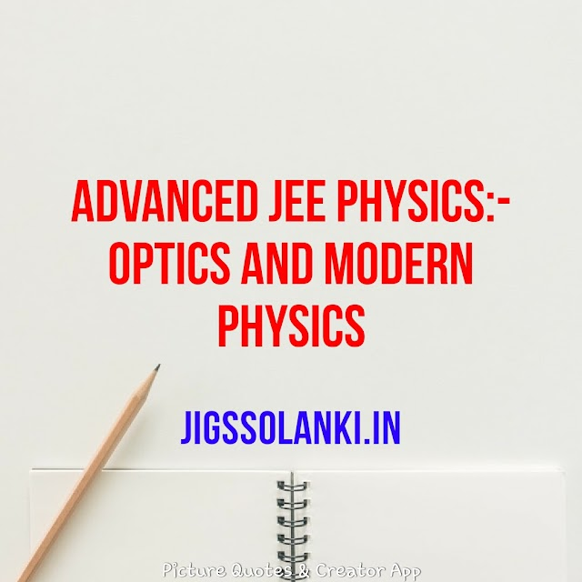 ADVANCED JEE PHYSICS:- OPTICS AND MODERN PHYSICS FOR BOTH MAIN AND ADVANCED LEVEL OF JEE