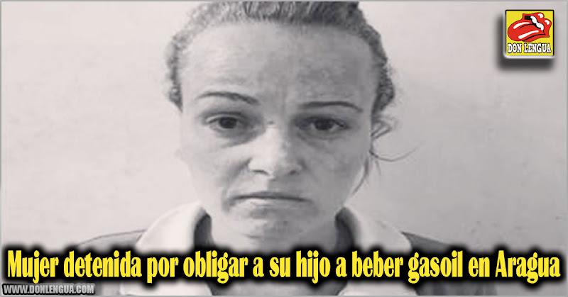Mujer detenida por obligar a su hijo a beber gasoil en Aragua