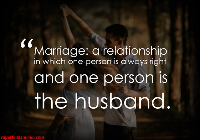 """""""Marriage: a relationship in which one person is always right and one person is the husband."""""""