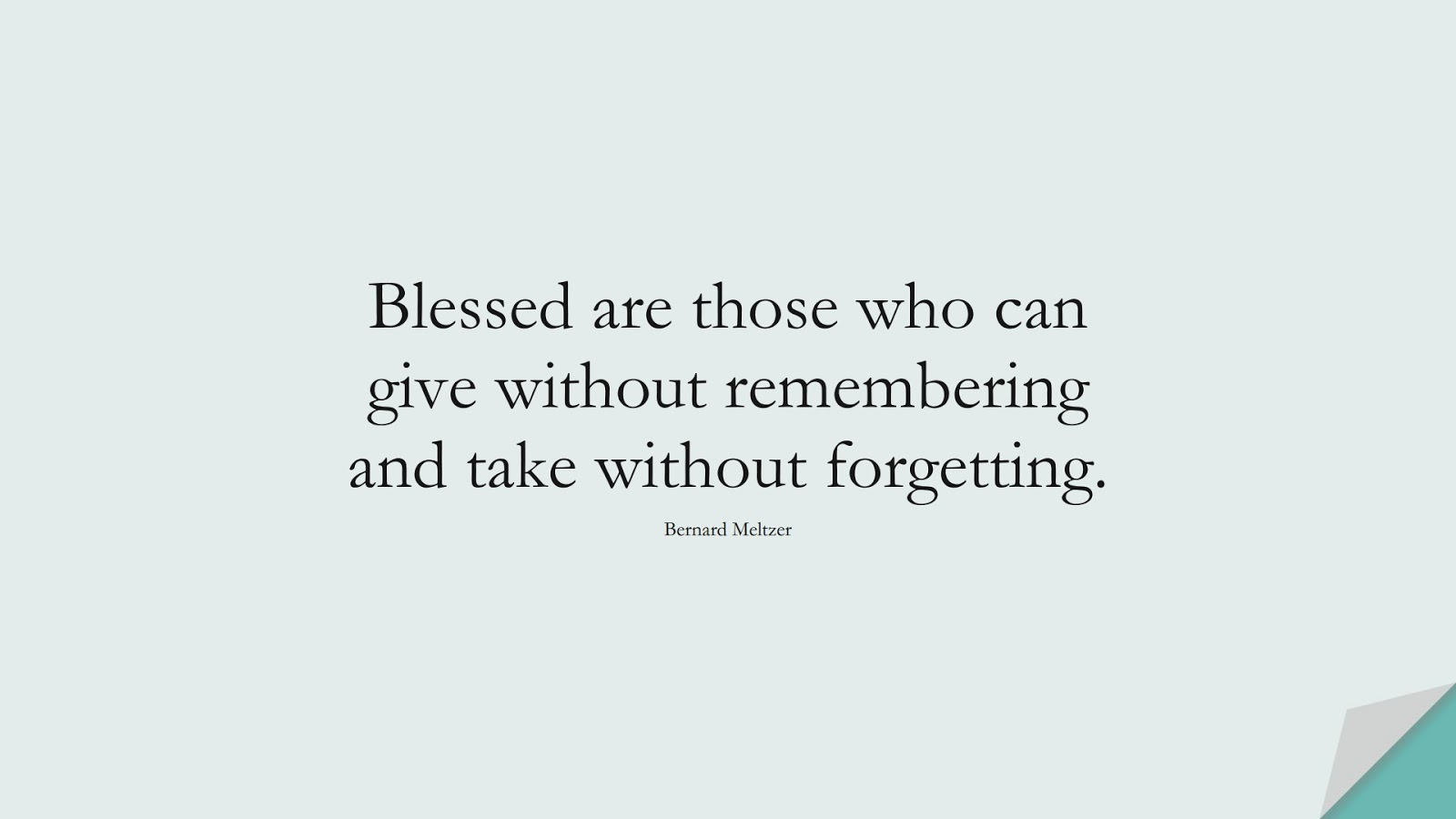 Blessed are those who can give without remembering and take without forgetting. (Bernard Meltzer);  #HappinessQuotes