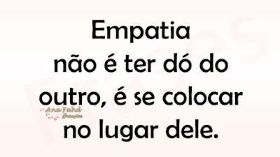 Empatia não é ter dó do outro, é se colocar no lugar dele.