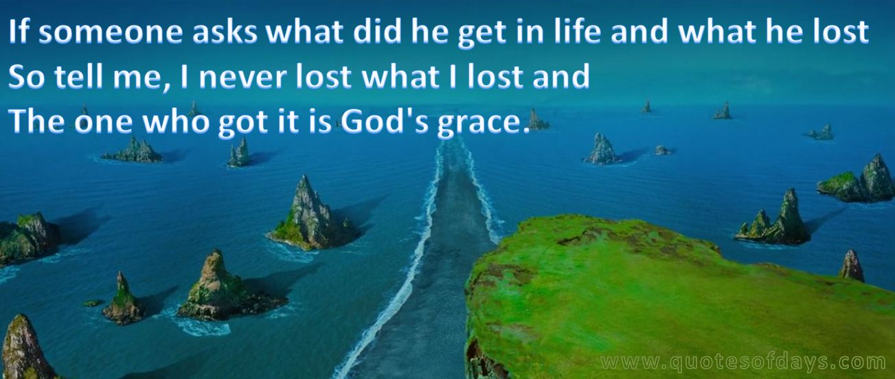 If someone asks what did he get in life and what he lost So tell me, I never lost what I lost and  The one who got it is God's grace.