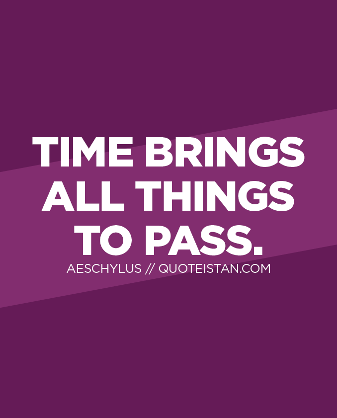 Time brings all things to pass.