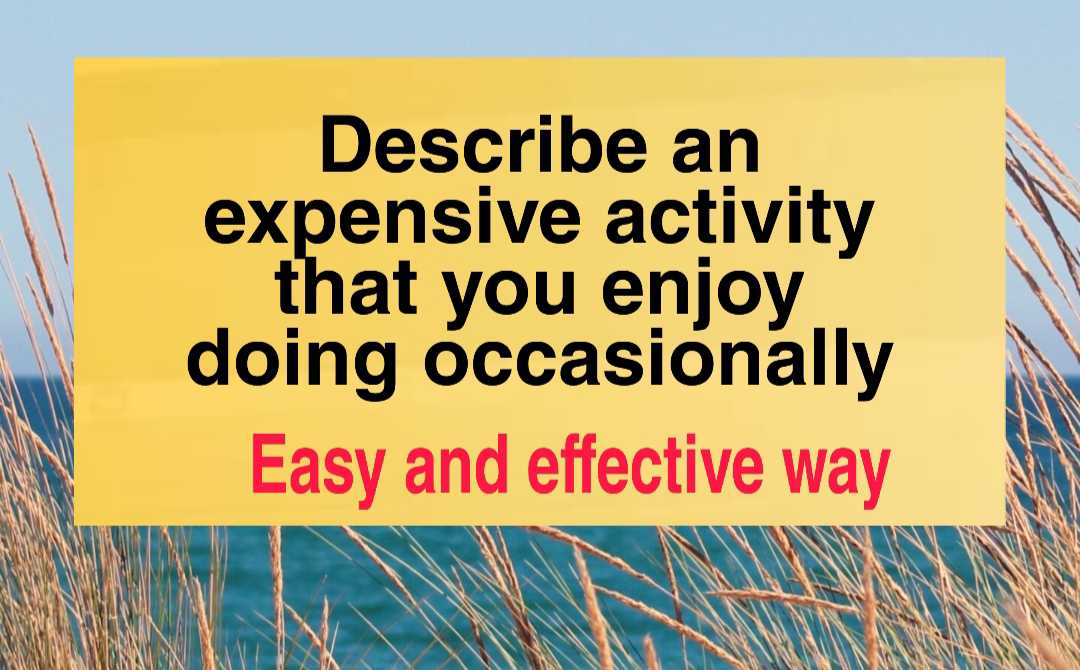Describe an expensive activity that you enjoy doing occasionally