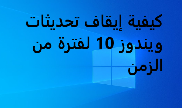 كيف توقف تحديثات ويندوز 10 لفترة،how to stop windows 10 ubdates for while