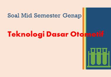 Soal Mid Semester (UTS) Genap Teknologi Dasar Otomotif