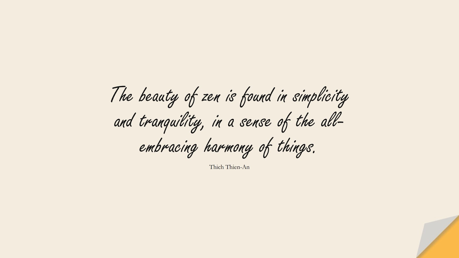 The beauty of zen is found in simplicity and tranquility, in a sense of the all-embracing harmony of things. (Thich Thien-An);  #CalmQuotes