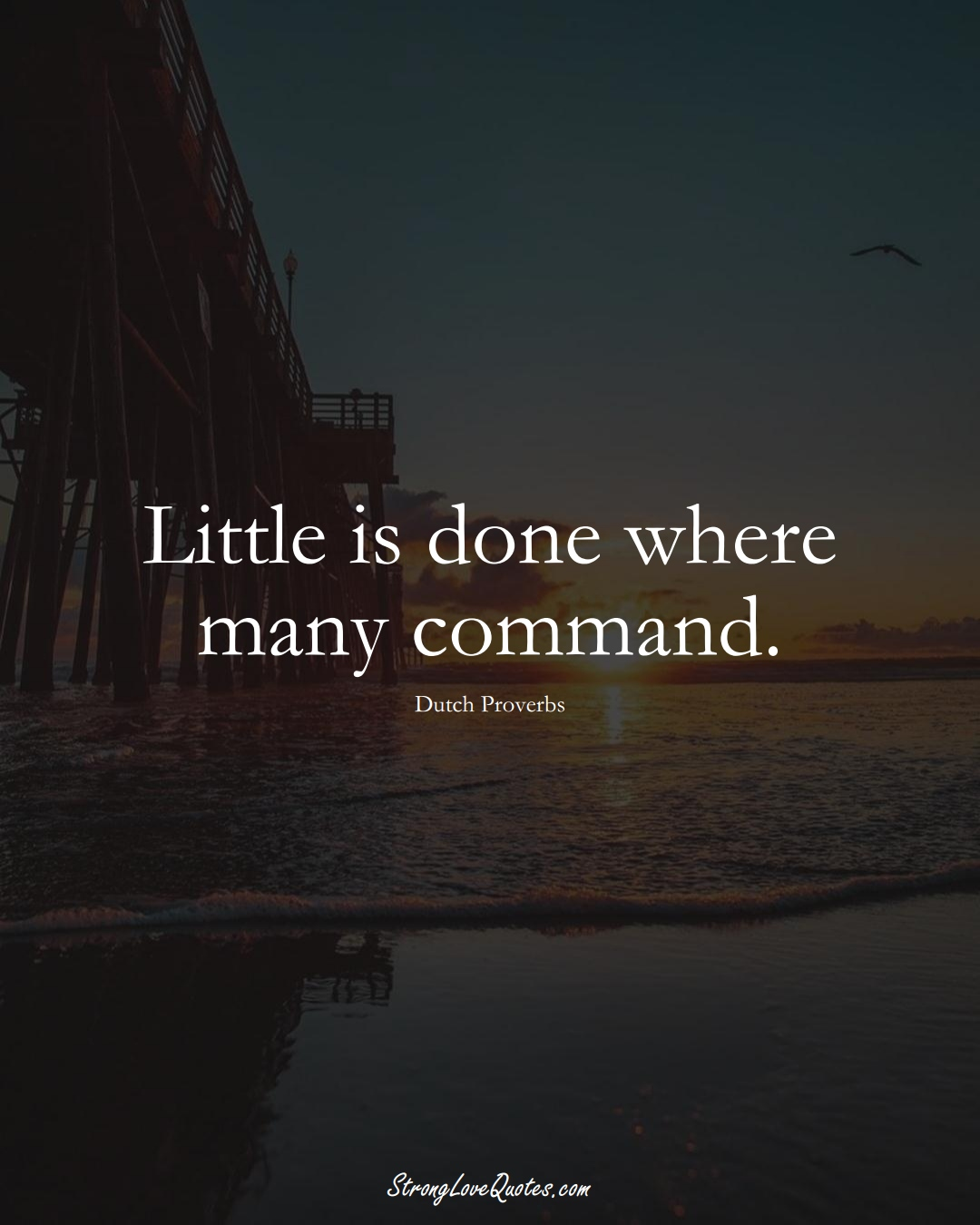 Little is done where many command. (Dutch Sayings);  #EuropeanSayings