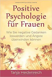 Positive Psychologie für Frauen -  Wie Sie negative Gedanken loswerden und Ängste überwinden können