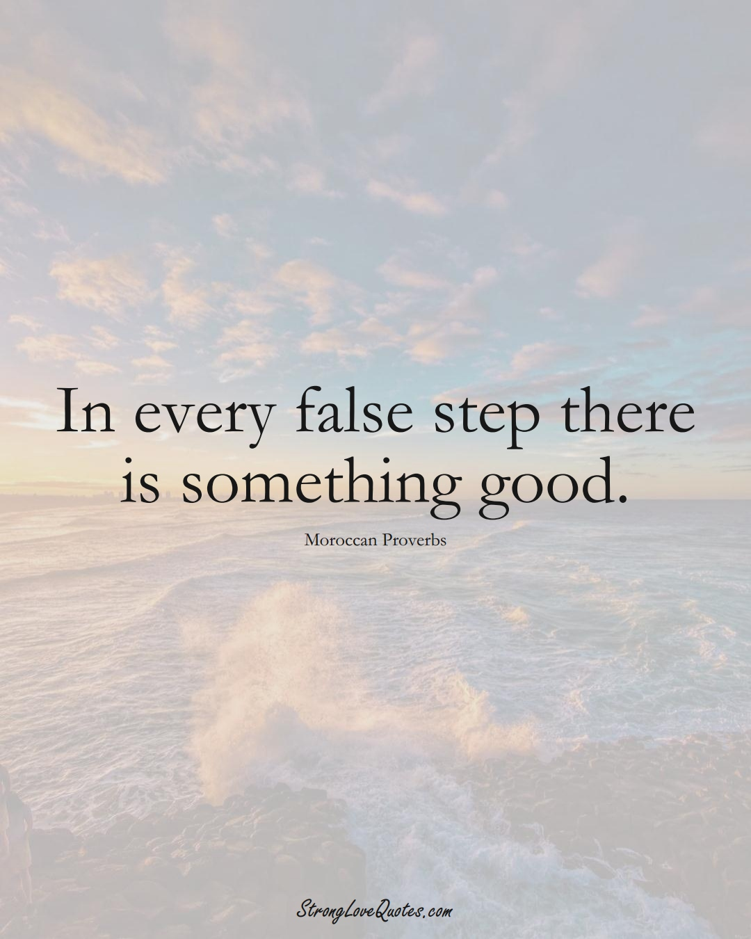 In every false step there is something good. (Moroccan Sayings);  #AfricanSayings