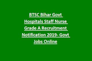 BTSC Bihar Govt Hospitals Staff Nurse Grade A Recruitment Notification 2019- Govt Jobs Online